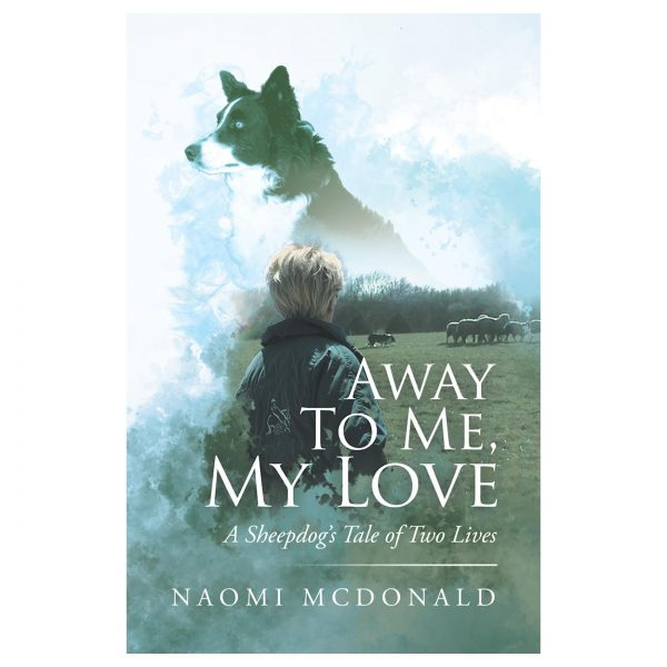 Away to Me, My Love: A Sheepdog's Tale of Two Lives by Naomi McDonald